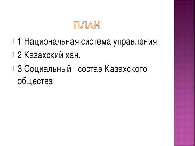 1.Национальная система управления. 2.Казахский хан. 3.Социальный состав Казах...