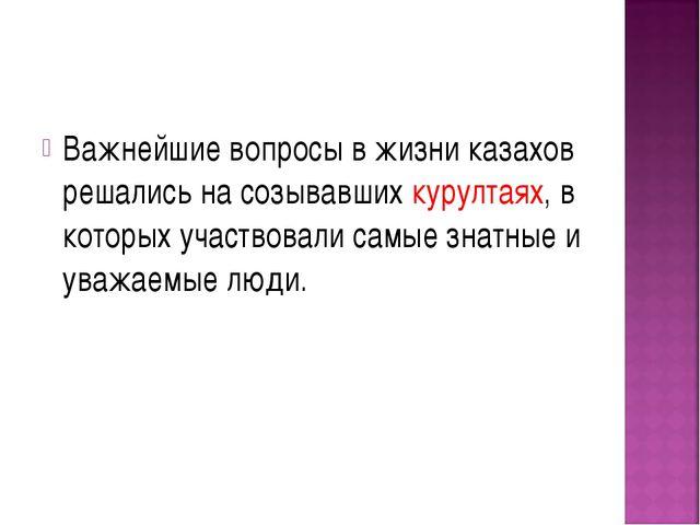 Важнейшие вопросы в жизни казахов решались на созывавших курултаях, в которых...