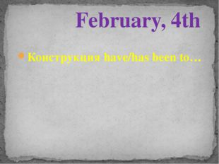 Конструкция have/has been to… February, 4th