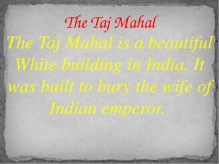 The Taj Mahal is a beautiful White building in India. It was built to bury th