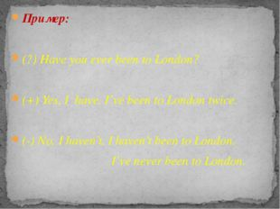 Пример: (?) Have you ever been to London? (+) Yes, I have. I've been to Londo