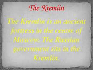 The Kremlin is an ancient fortress in the centre of Moscow. The Russian gover
