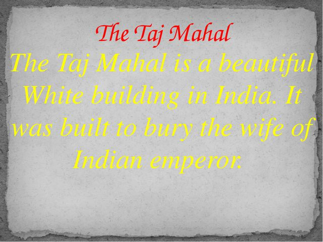 The Taj Mahal is a beautiful White building in India. It was built to bury th...