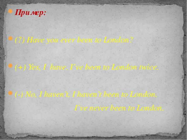 Пример: (?) Have you ever been to London? (+) Yes, I have. I've been to Londo...