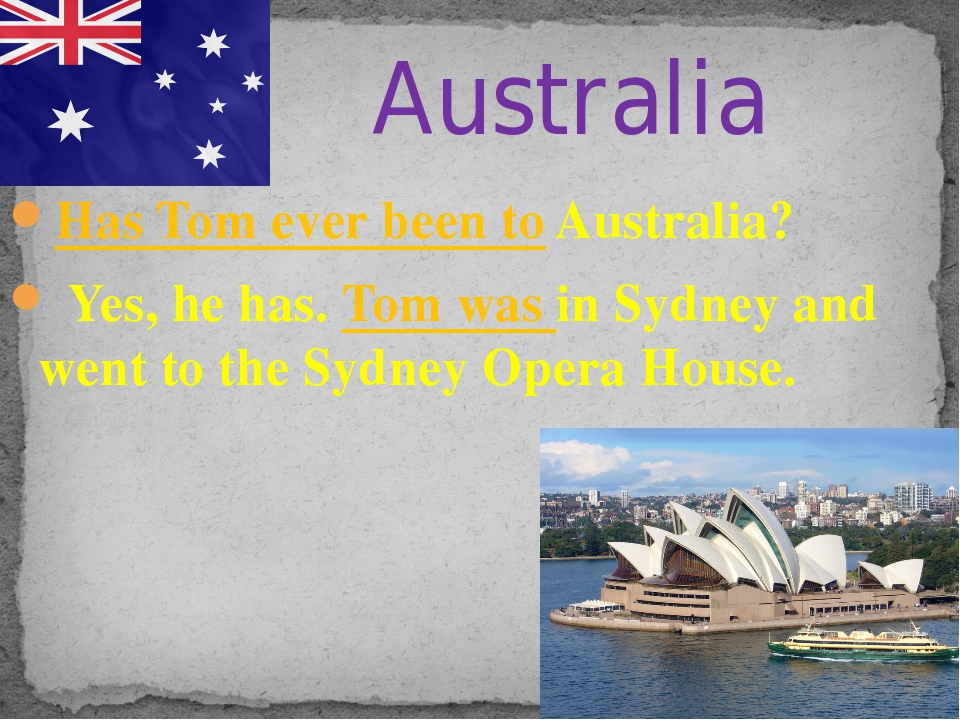 Has Tom ever been to Australia? Yes, he has. Tom was in Sydney and went to th...