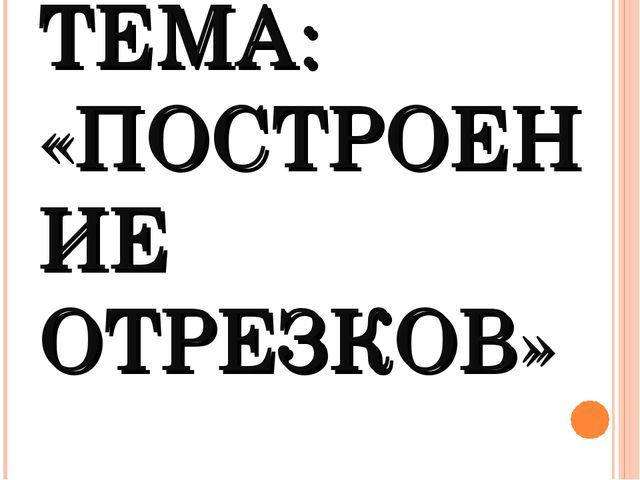 ТЕМА: «ПОСТРОЕНИЕ ОТРЕЗКОВ»