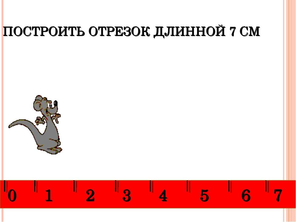 ПОСТРОИТЬ ОТРЕЗОК ДЛИННОЙ 7 СМ 0 1 2 3 4 5 6 7
