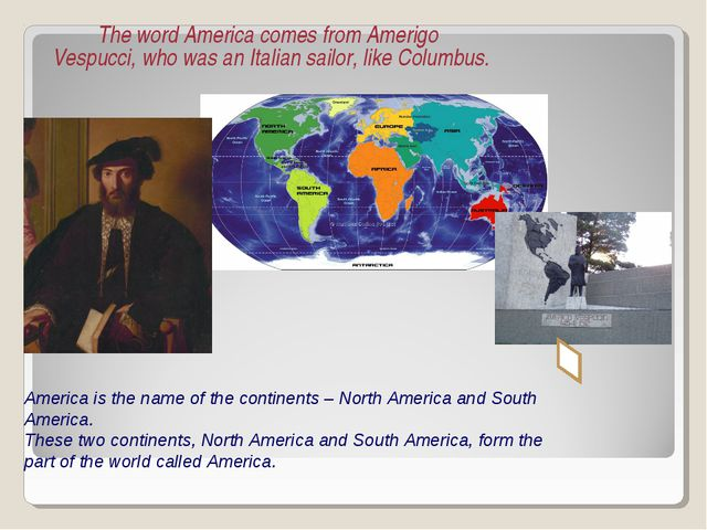 The word America comes from Amerigo Vespucci, who was an Italian sailor, lik...
