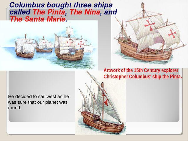 Columbus bought three ships called The Pinta, The Nina, and The Santa Marie....