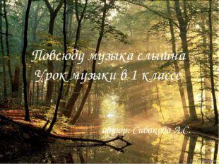 Повсюду музыка слышна Урок музыки в 1 классе автор: Сивакова А.С.