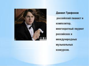 Даниил Трифонов российский пианист и композитор, многократный лауреат российс