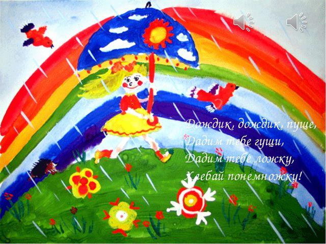 Дождик, дождик, пуще, Дадим тебе гущи, Дадим тебе ложку, Хлебай понемножку!