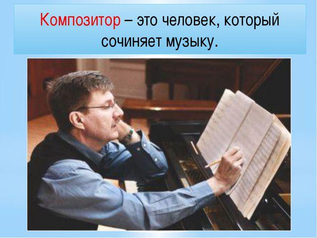 Композитор – это человек, который сочиняет музыку.