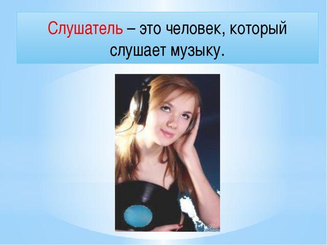 Слушатель – это человек, который слушает музыку.