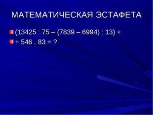 МАТЕМАТИЧЕСКАЯ ЭСТАФЕТА (13425 : 75 – (7839 – 6994) : 13) + + 546 . 83 = ?