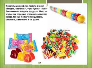 Жевательные конфеты, пастила в яркой упаковке, «мэйбоны», «чупа-чупсы» - всё