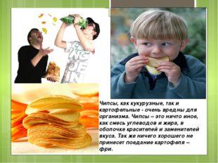 Чипсы, как кукурузные, так и картофельные - очень вредны для организма. Чипсы