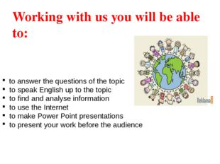 Working with us you will be able to: to answer the questions of the topic to