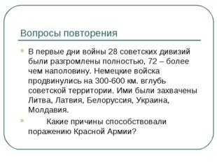 Вопросы повторения В первые дни войны 28 советских дивизий были разгромлены п