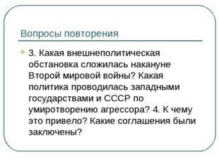 Вопросы повторения 3. Какая внешнеполитическая обстановка сложилась накануне