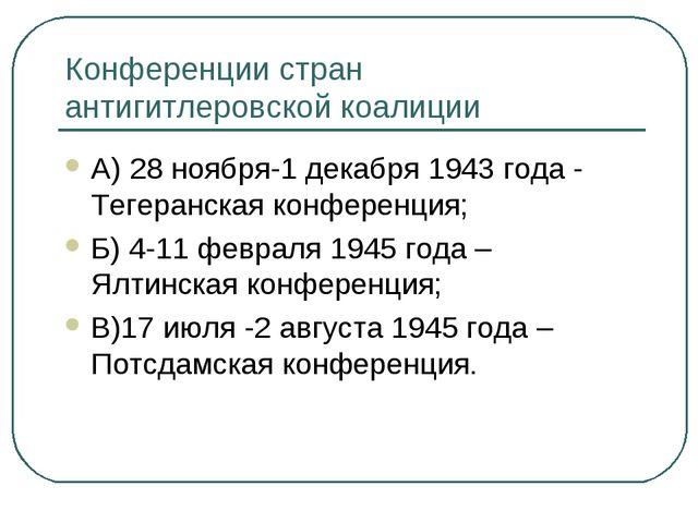 Конференции стран антигитлеровской коалиции А) 28 ноября-1 декабря 1943 года...
