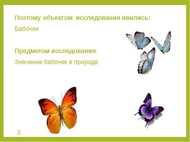 Поэтому объектом исследования явились: Бабочки Предметом исследования: Значен...