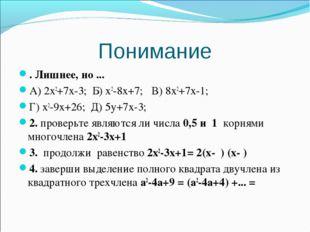 Понимание . Лишнее, но ... А) 2х2+7х-3; Б) х2-8х+7; В) 8х2+7х-1; Г) х2-9х+26;