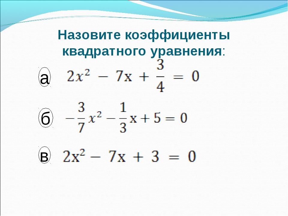 Назовите коэффициенты квадратного уравнения: а в б