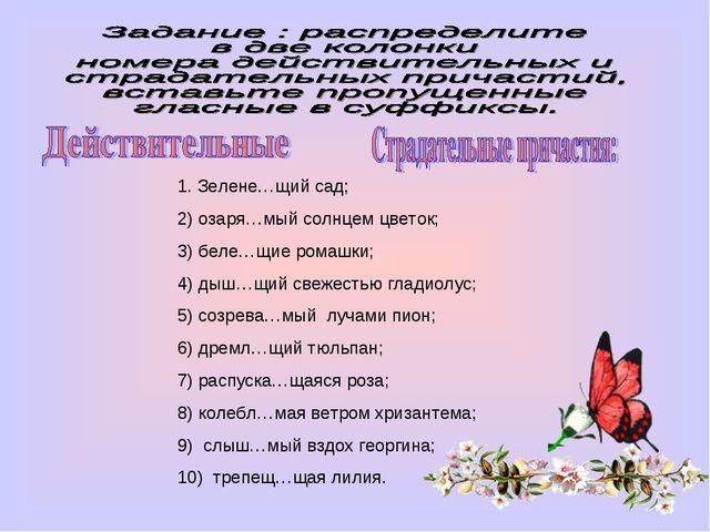 1. Зелене…щий сад; 2) озаря…мый солнцем цветок; 3) беле…щие ромашки; 4) дыш…щ...