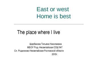 East or west Home is best The plaсe where I live Щербакова Татьяна Николаевна