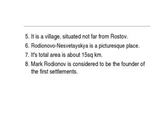 5. It is a village, situated not far from Rostov. 6. Rodionovo-Nesvetayskya i