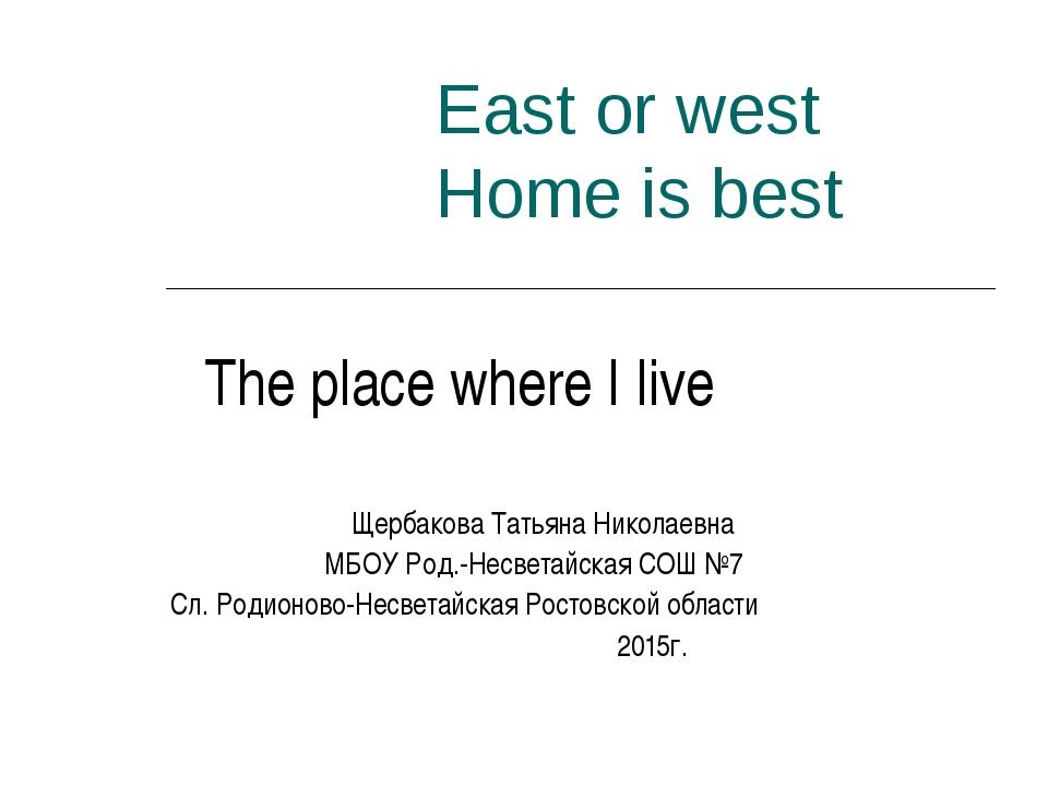 East or west Home is best The plaсe where I live Щербакова Татьяна Николаевна...