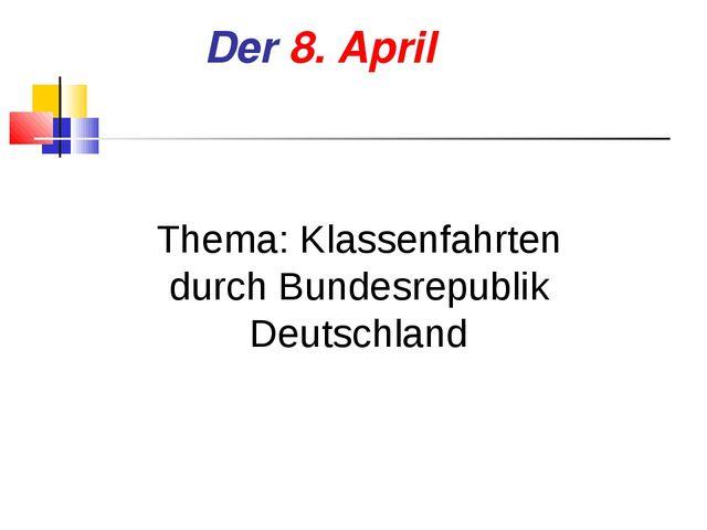 Der 8. April Thema: Klassenfahrten durch Bundesrepublik Deutschland