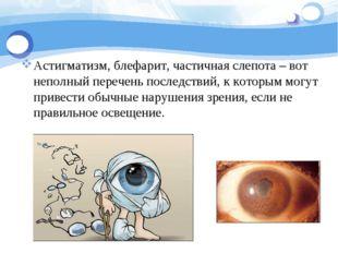 Астигматизм, блефарит, частичная слепота – вот неполный перечень последствий,