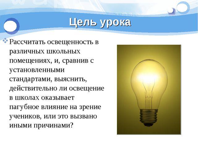 Цель урока Рассчитать освещенность в различных школьных помещениях, и, сравни...