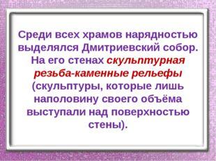Среди всех храмов нарядностью выделялся Дмитриевский собор. На его стенах ску