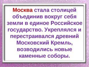 Москва стала столицей объединив вокруг себя земли в единое Российское государ