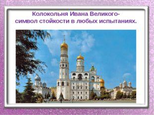 Колокольня Ивана Великого- символ стойкости в любых испытаниях.