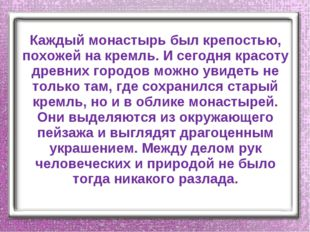 Каждый монастырь был крепостью, похожей на кремль. И сегодня красоту древних