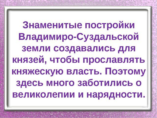 Знаменитые постройки Владимиро-Суздальской земли создавались для князей, чтоб...