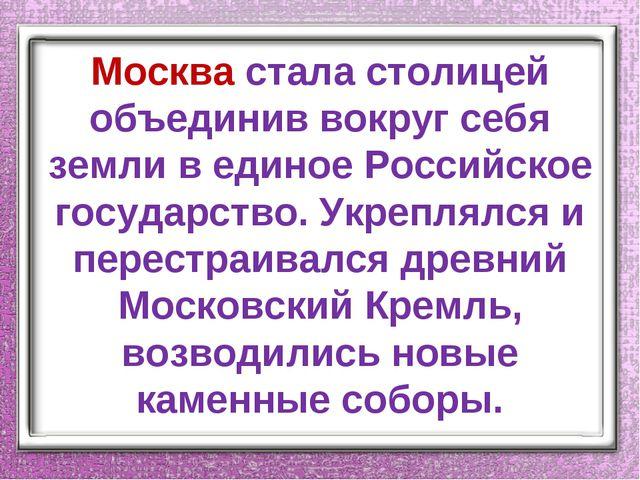Москва стала столицей объединив вокруг себя земли в единое Российское государ...