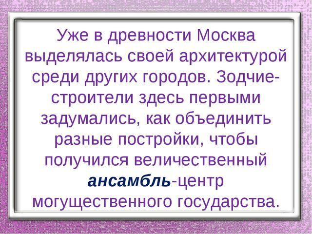 Уже в древности Москва выделялась своей архитектурой среди других городов. Зо...