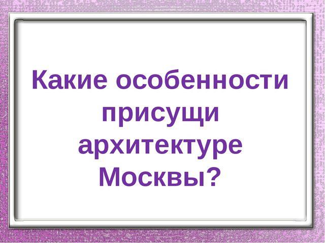 Какие особенности присущи архитектуре Москвы?