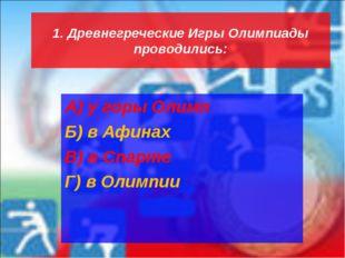 1. Древнегреческие Игры Олимпиады проводились: А) у горы Олимп Б) в Афинах В)