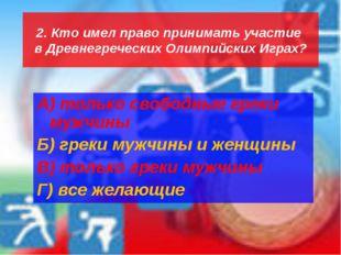 2. Кто имел право принимать участие в Древнегреческих Олимпийских Играх? А) т