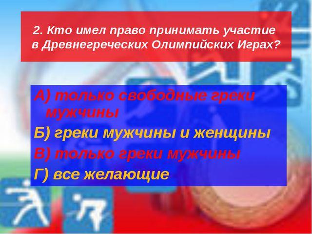 2. Кто имел право принимать участие в Древнегреческих Олимпийских Играх? А) т...