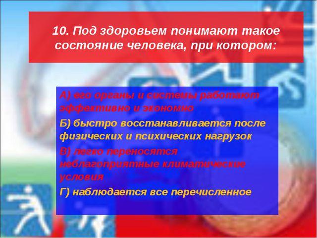 10. Под здоровьем понимают такое состояние человека, при котором: А) его орга...