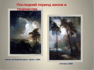 «Ночь на Воробьевых горах»,1881 «Ночка»,1883 Последний период жизни и творчес