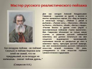 Для нас сегодня Алексей Кондратьевич Саврасов - художник не одной, а многих и