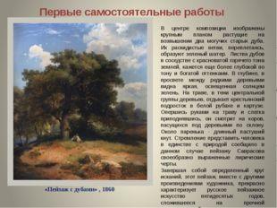 Первые самостоятельные работы «Пейзаж с дубами» , 1860 В центре композиции из
